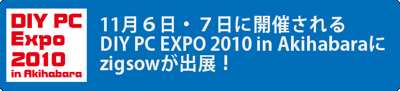 DIY PC EXPO 2010 in Akihabaraにzigsowが出展します!